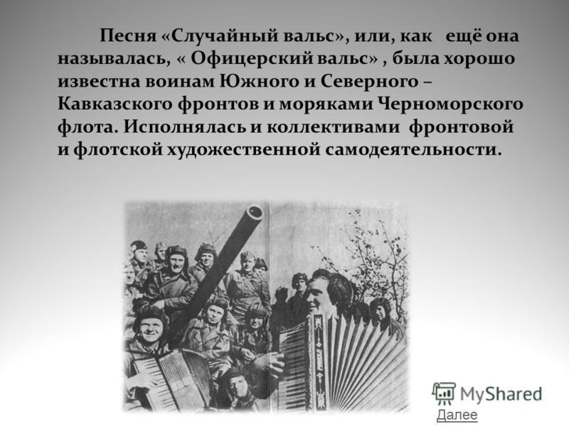 Песня «Случайный вальс», или, как ещё она называлась, « Офицерский вальс», была хорошо известна воинам Южного и Северного – Кавказского фронтов и моряками Черноморского флота. Исполнялась и коллективами фронтовой и флотской художественной самодеятель