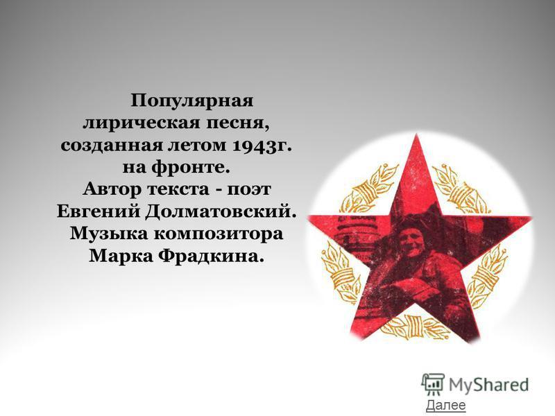 Популярная лирическая песня, созданная летом 1943 г. на фронте. Автор текста - поэт Евгений Долматовский. Музыка композитора Марка Фрадкина. Далее