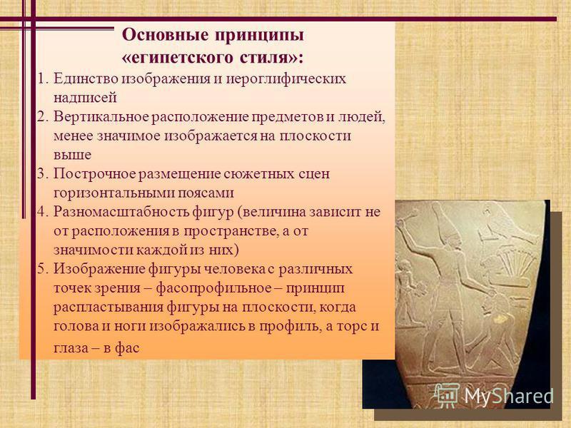 Основные принципы «египетского стиля»: 1. Единство изображения и иероглифических надписей 2. Вертикальное расположение предметов и людей, менее значимое изображается на плоскости выше 3. Построчное размещение сюжетных сцен горизонтальными поясами 4.