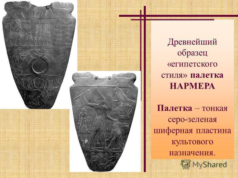 Древнейший образец «египетского стиля» палетка НАРМЕРА Палетка – тонкая серо-зеленая шиферная пластина культового назначения.