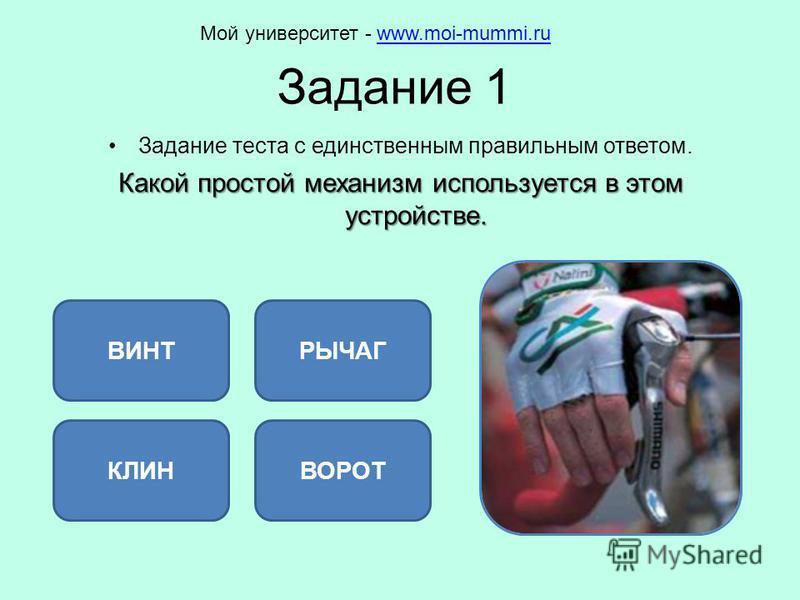 Задание 1 Задание теста с единственным правильным ответом. Какой простой механизм используется в этом устройстве. РЫЧАГ КЛИНВОРОТ ВИНТ Мой университет - www.moi-mummi.ruwww.moi-mummi.ru