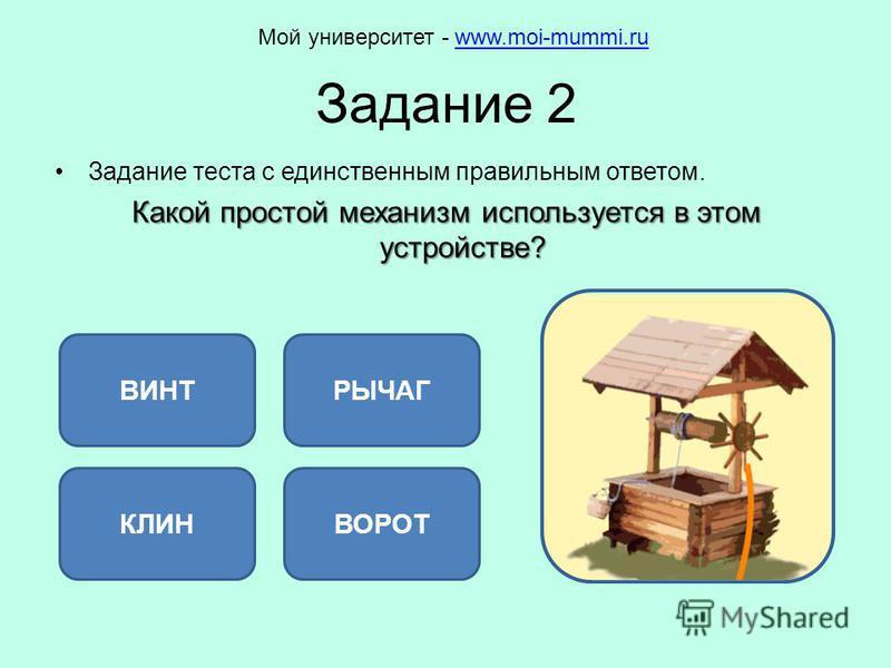 Задание 2 Задание теста с единственным правильным ответом. Какой простой механизм используется в этом устройстве? ВОРОТКЛИН РЫЧАГВИНТ Мой университет - www.moi-mummi.ruwww.moi-mummi.ru