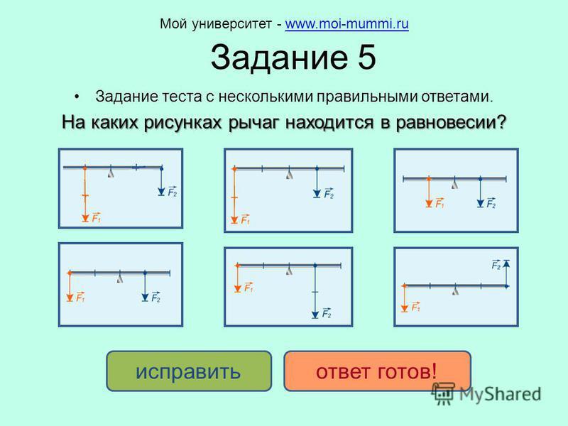 Задание 5 Задание теста с несколькими правильными ответами. На каких рисунках рычаг находится в равновесии? исправить ответ готов! Мой университет - www.moi-mummi.ruwww.moi-mummi.ru