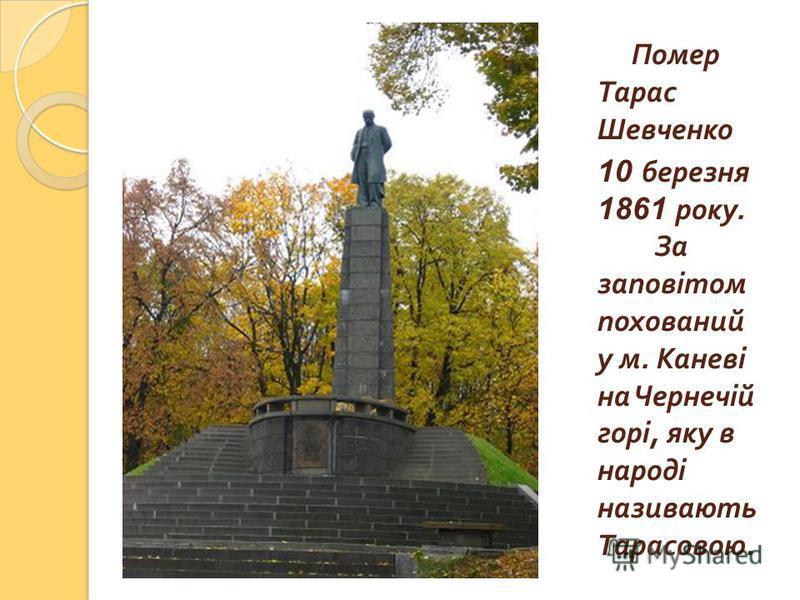 Помер Тарас Шевченко 10 березня 1861 року. За заповітом похований у м. Каневі на Чернечій горі, яку в народі називають Тарасовою.