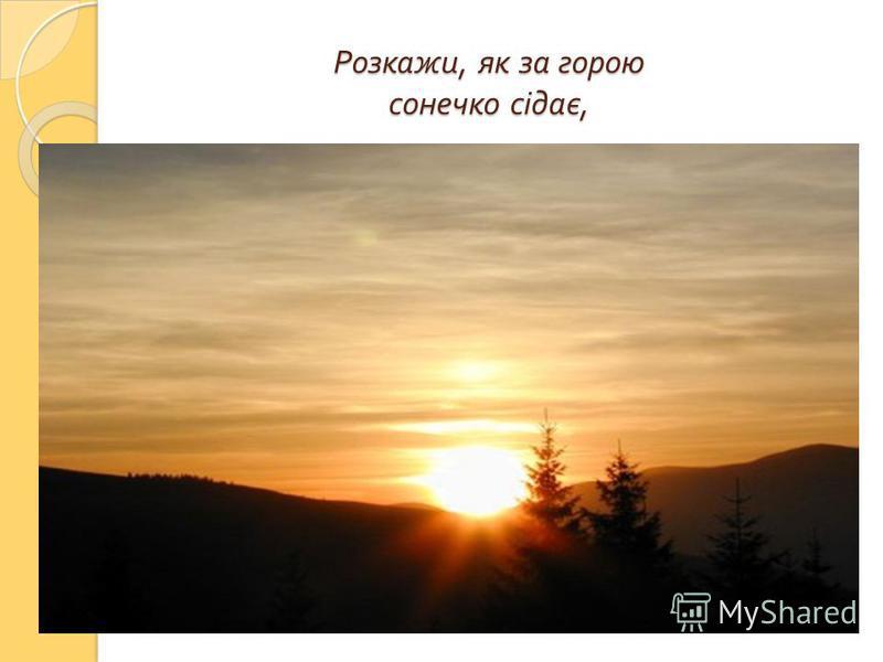 Розкажи, як за горою сонечко сідає, Розкажи, як за горою сонечко сідає,