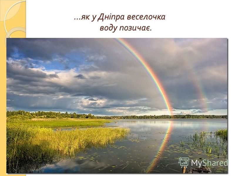 … як у Дніпра веселочка воду позичає. … як у Дніпра веселочка воду позичає.