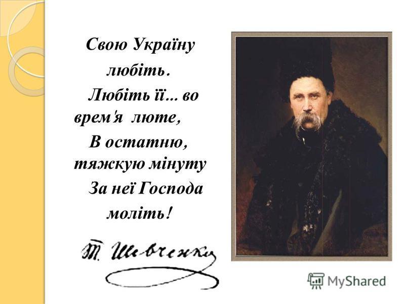 Свою Україну любіть. Любіть її … во врем ' я люте, В остатню, тяжкую мінуту За неї Господа моліть !