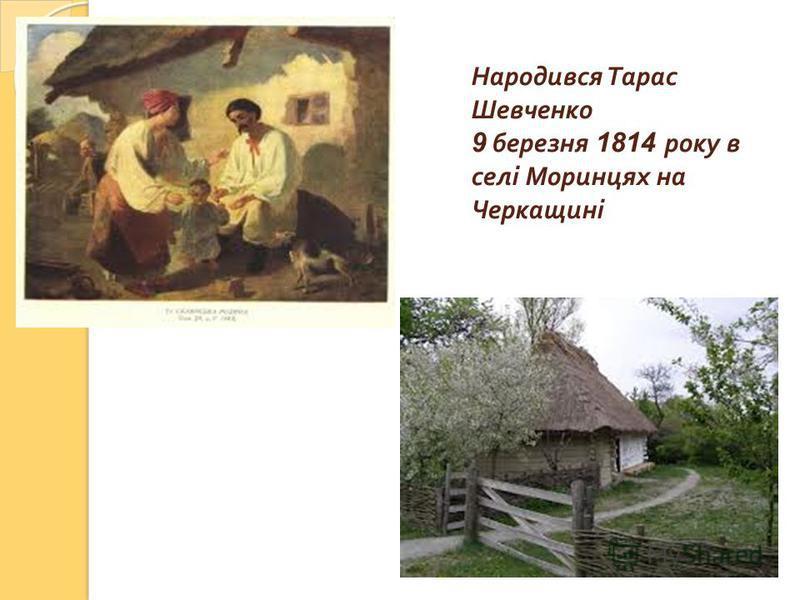 Народився Тарас Шевченко 9 березня 1814 року в селі Моринцях на Черкащині
