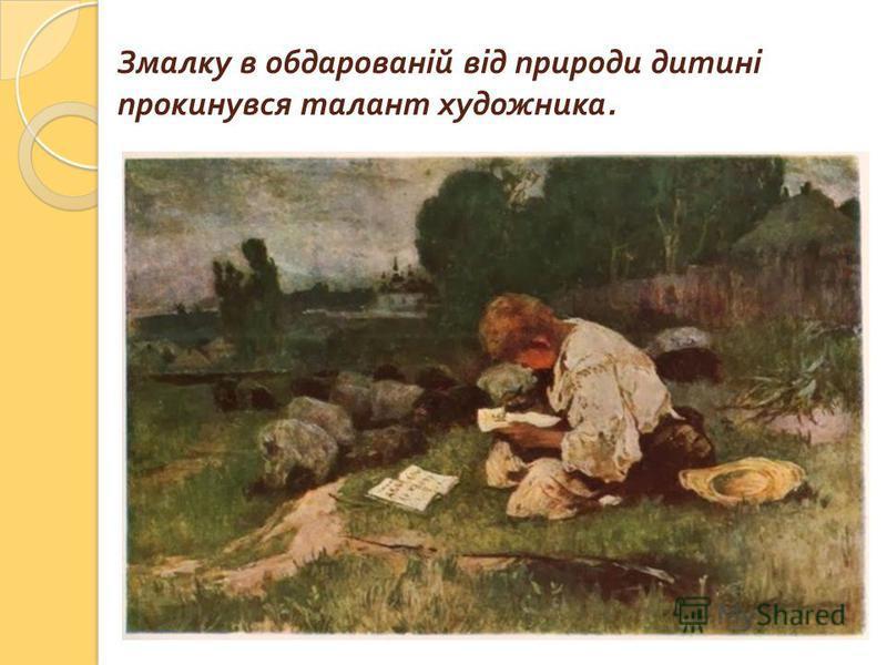 Змалку в обдарованій від природи дитині прокинувся талант художника.