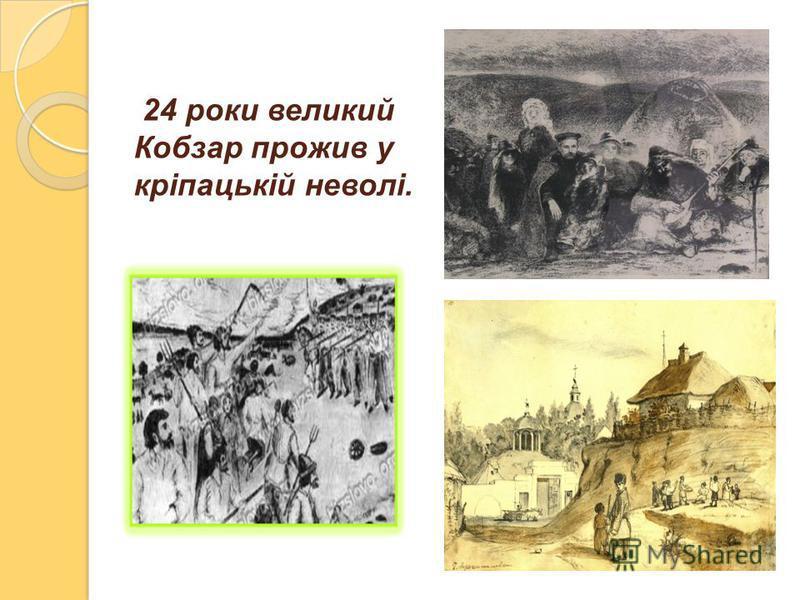 24 роки великий Кобзар прожив у кріпацькій неволі.
