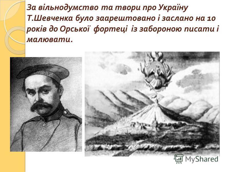 За вільнодумство та твори про Україну Т. Шевченка було заарештовано і заслано на 10 років до Орської фортеці із забороною писати і малювати.