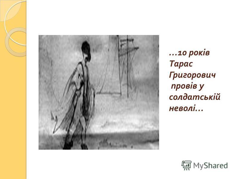 …10 років Тарас Григорович провів у солдатській неволі …