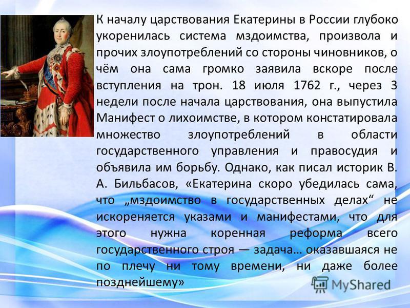 К началу царствования Екатерины в России глубоко укоренилась система мздоимства, произвола и прочих злоупотреблений со стороны чиновников, о чём она сама громко заявила вскоре после вступления на трон. 18 июля 1762 г., через 3 недели после начала цар