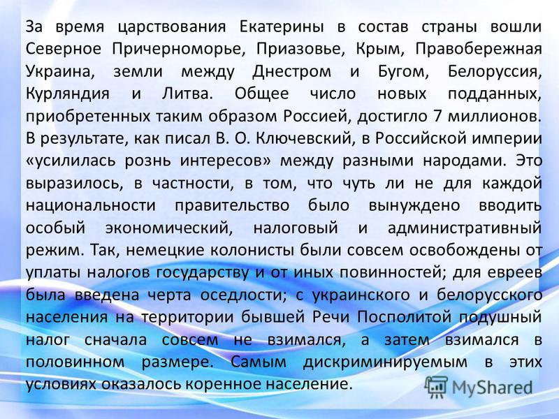За время царствования Екатерины в состав страны вошли Северное Причерноморье, Приазовье, Крым, Правобережная Украина, земли между Днестром и Бугом, Белоруссия, Курляндия и Литва. Общее число новых подданных, приобретенных таким образом Россией, дости