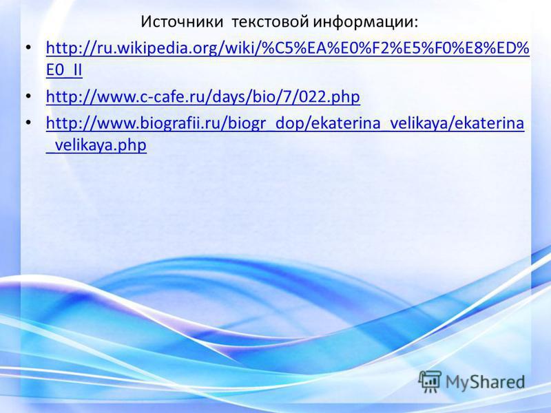 Источники текстовой информации: http://ru.wikipedia.org/wiki/%C5%EA%E0%F2%E5%F0%E8%ED% E0_II http://ru.wikipedia.org/wiki/%C5%EA%E0%F2%E5%F0%E8%ED% E0_II http://www.c-cafe.ru/days/bio/7/022. php http://www.biografii.ru/biogr_dop/ekaterina_velikaya/ek