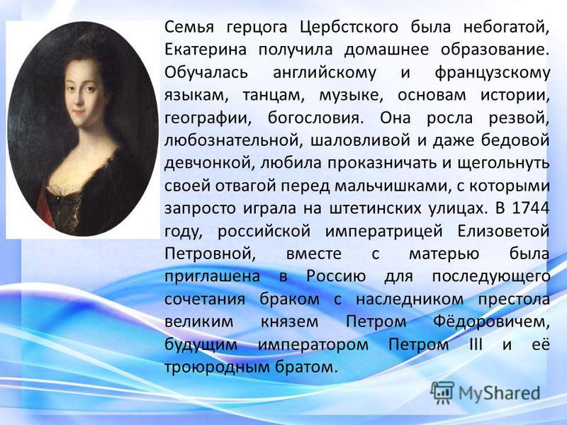 Семья герцога Цербстского была небогатой, Екатерина получила домашнее образование. Обучалась английскому и французскому языкам, танцам, музыке, основам истории, географии, богословия. Она росла резвой, любознательной, шаловливой и даже бедовой девчон