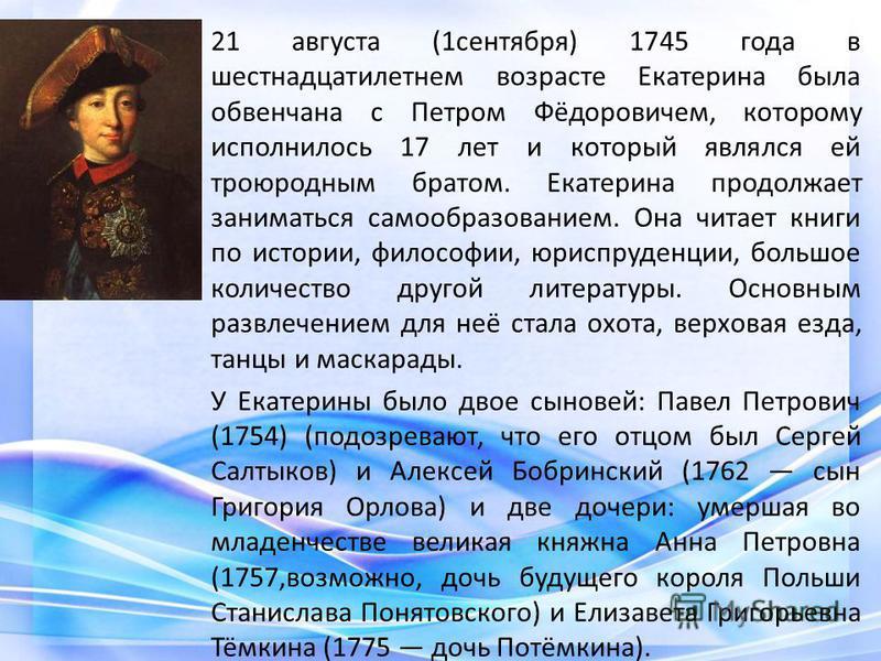 21 августа (1 сентября) 1745 года в шестнадцатилетнем возрасте Екатерина была обвенчана с Петром Фёдоровичем, которому исполнилось 17 лет и который являлся ей троюродным братом. Екатерина продолжает заниматься самообразованием. Она читает книги по ис
