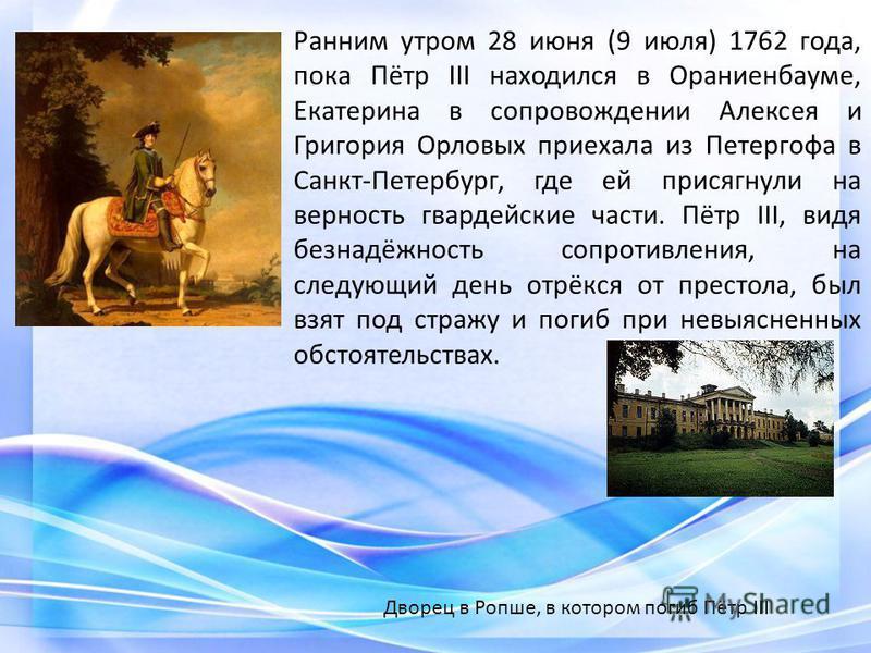 Ранним утром 28 июня (9 июля) 1762 года, пока Пётр III находился в Ораниенбауме, Екатерина в сопровождении Алексея и Григория Орловых приехала из Петергофа в Санкт-Петербург, где ей присягнули на верность гвардейские части. Пётр III, видя безнадёжнос