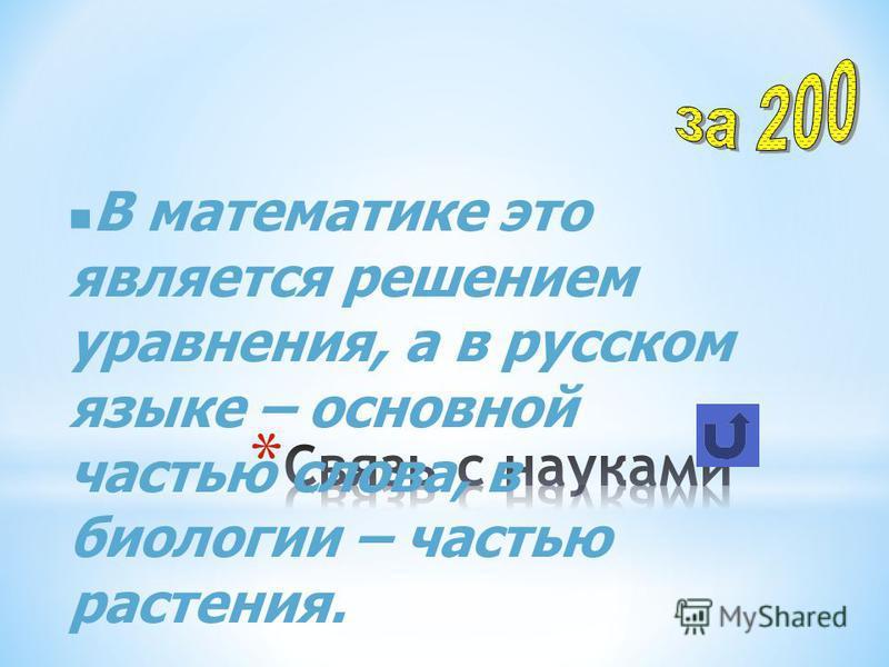 В математике это является решением уравнения, а в русском языке – основной частью слова, в биологии – частью растения.