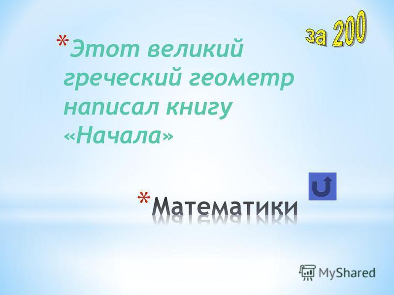 * Этот великий греческий геометр написал книгу «Начала»