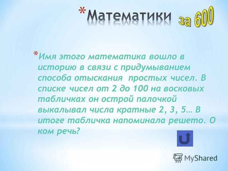 * Имя этого математика вошло в историю в связи с придумыванием способа отыскания простых чисел. В списке чисел от 2 до 100 на восковых табличках он острой палочкой выкалывал числа кратные 2, 3, 5… В итоге табличка напоминала решето. О ком речь?