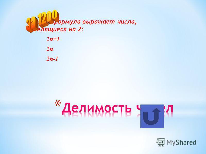 * Какая формула выражает числа, делящиеся на 2: 2n+1 2n 2n-1
