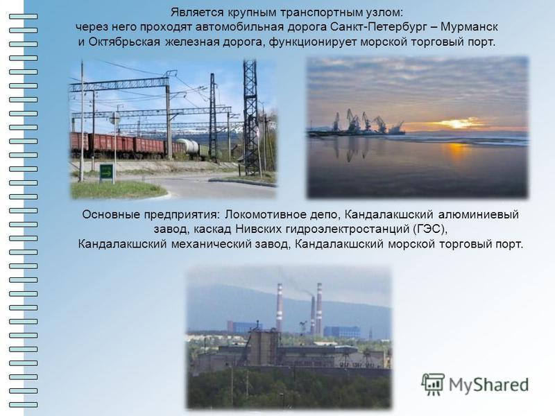 Является крупным транспортным узлом: через него проходят автомобильная дорога Санкт-Петербург – Мурманск и Октябрьская железная дорога, функционирует морской торговый порт. Основные предприятия: Локомотивное депо, Кандалакшский алюминиевый завод, кас