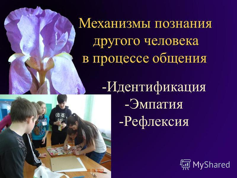 М еханизмы познания другого человека в процессе общения -Идентификация -Эмпатия -Рефлексия