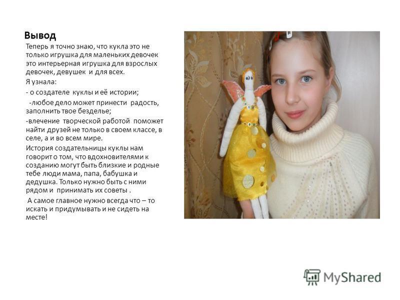 Вывод Теперь я точно знаю, что кукла это не только игрушка для маленьких девочек это интерьерная игрушка для взрослых девочек, девушек и для всех. Я узнала: - о создателе куклы и её истории; -любое дело может принести радость, заполнить твое безделье