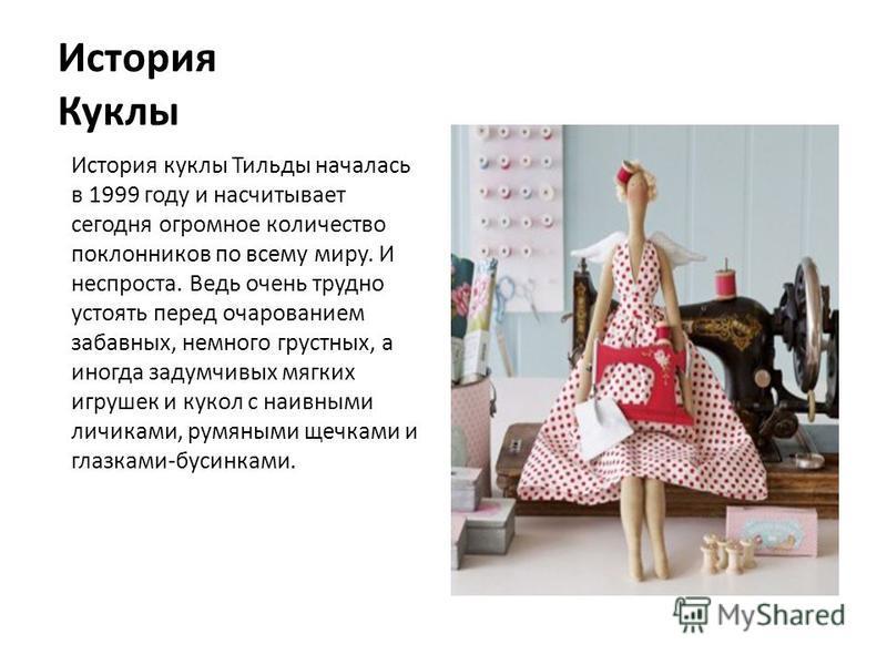 История Куклы История куклы Тильды началась в 1999 году и насчитывает сегодня огромное количество поклонников по всему миру. И неспроста. Ведь очень трудно устоять перед очарованием забавных, немного грустных, а иногда задумчивых мягких игрушек и кук
