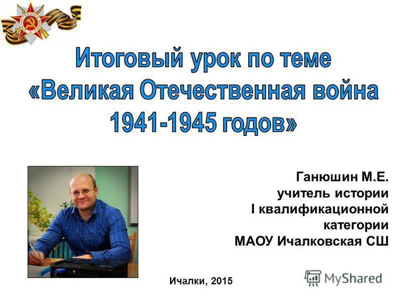 Ганюшин М.Е. учитель истории I квалификационной категории МАОУ Ичалковская СШ Ичалки, 2015