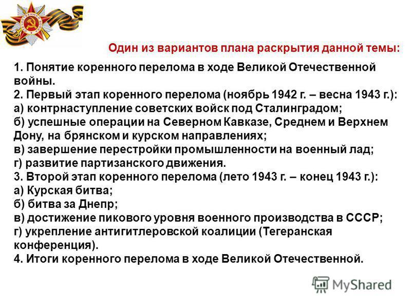 Один из вариантов плана раскрытия данной темы: 1. Понятие коренного перелома в ходе Великой Отечественной войны. 2. Первый этап коренного перелома (ноябрь 1942 г. – весна 1943 г.): а) контрнаступление советских войск под Сталинградом; б) успешные опе