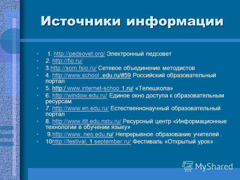 Источники информации 1. http://pedsovet.org/ Электронный педсоветhttp://pedsovet.org/ 2. http://fio.ru/http://fio.ru/ 3.http://som.fsio.ru/ Сетевое объединение методистовhttp://som.fsio.ru/ 4. http://www.school.edu.ru/#59 Российский образовательный п