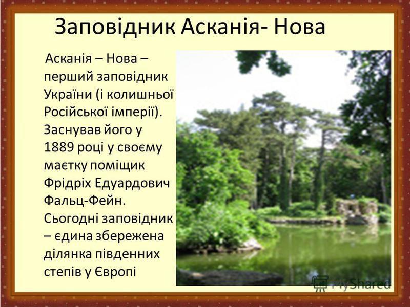 Заповідник Асканія- Нова Асканія – Нова – перший заповідник України (і колишньої Російської імперії). Заснував його у 1889 році у своєму маєтку поміщик Фрідріх Едуардович Фальц-Фейн. Сьогодні заповідник – єдина збережена ділянка південних степів у Єв