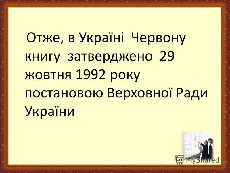 Отже, в Україні Червону книгу затверджено 29 жовтня 1992 року постановою Верховної Ради України