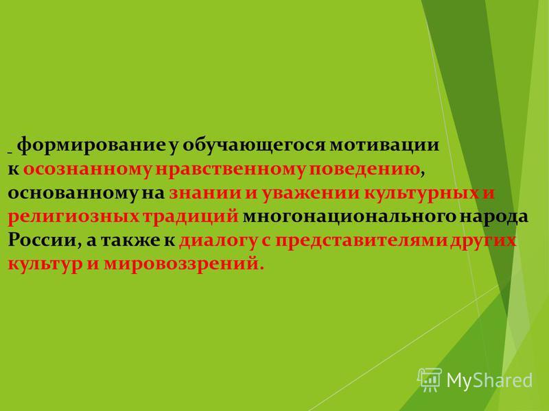 Цель предмета - формирование у обучающегося мотивации к осознанному нравственному поведению, основанному на знании и уважении культурных и религиозных традиций многонационального народа России, а также к диалогу с представителями других культур и мир