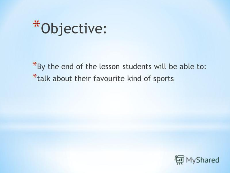 * Objective: * By the end of the lesson students will be able to: * talk about their favourite kind of sports