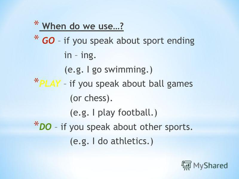 * When do we use…? * GO – if you speak about sport ending in – ing. (e.g. I go swimming.) * PLAY – if you speak about ball games (or chess). (e.g. I play football.) * DO – if you speak about other sports. (e.g. I do athletics.)