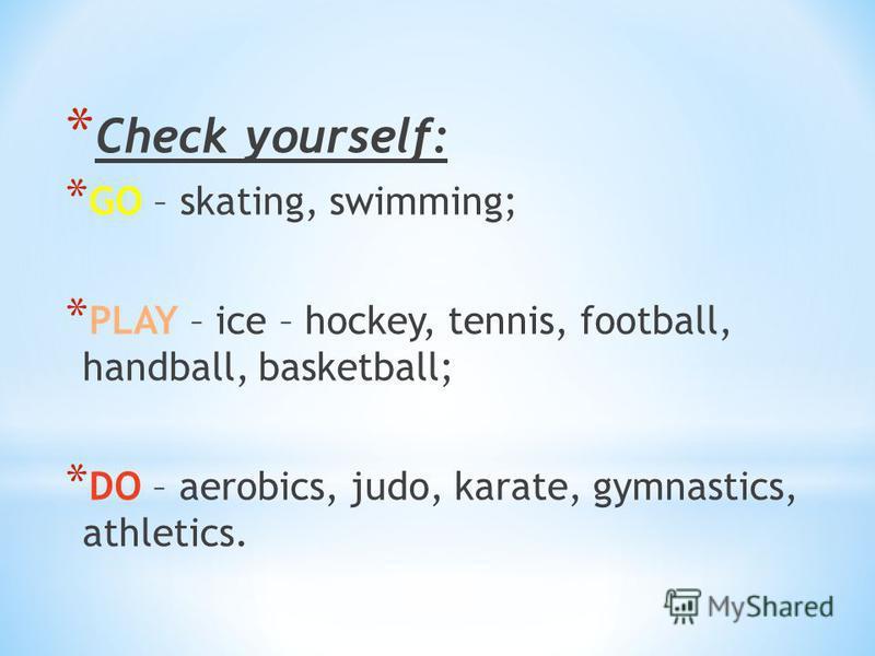* Check yourself: * GO – skating, swimming; * PLAY – ice – hockey, tennis, football, handball, basketball; * DO – aerobics, judo, karate, gymnastics, athletics.