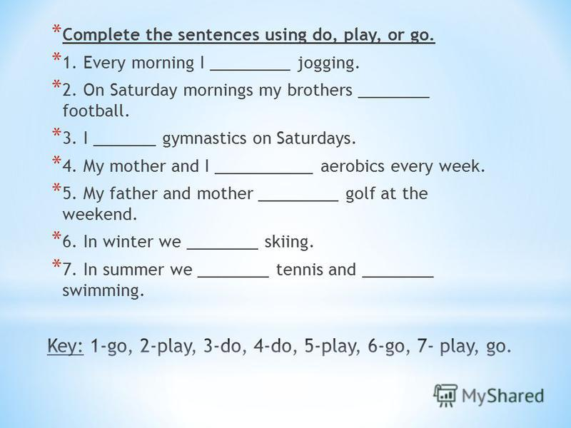 * Complete the sentences using do, play, or go. * 1. Every morning I _________ jogging. * 2. On Saturday mornings my brothers ________ football. * 3. I _______ gymnastics on Saturdays. * 4. My mother and I ___________ aerobics every week. * 5. My fat