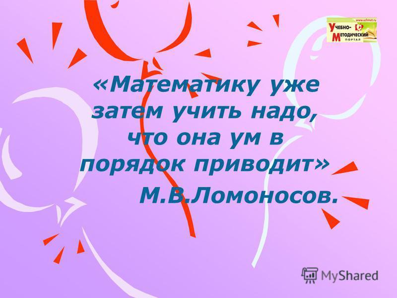 «Математику уже затем учить надо, что она ум в порядок приводит» М.В.Ломоносов.