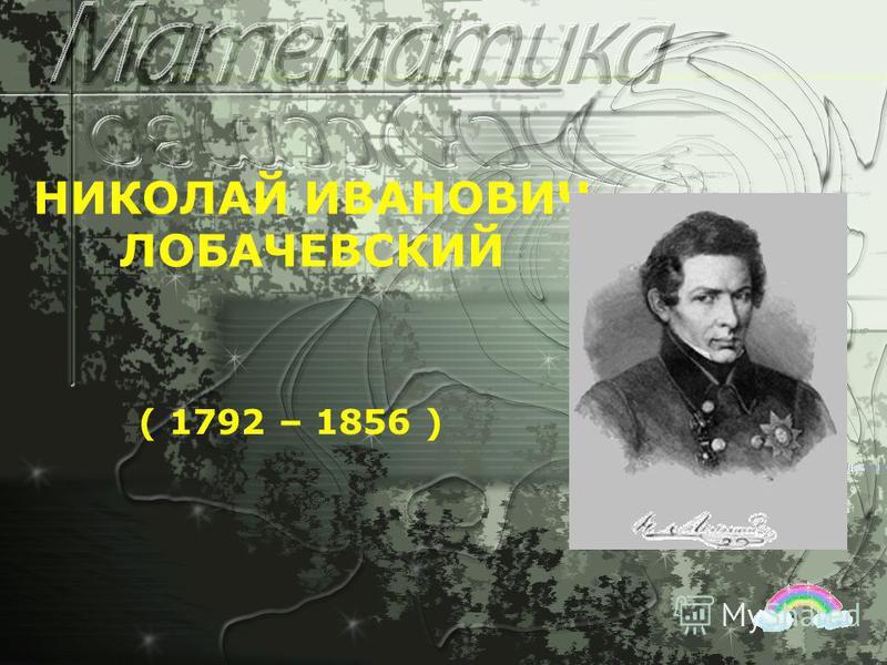 НИКОЛАЙ ИВАНОВИЧ ЛОБАЧЕВСКИЙ ( 1792 – 1856 )