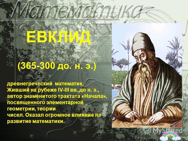 древнегреческий математик, Живший на рубеже IV-III вв. до н. э., автор знаменитого трактата «Начала», посвященного элементарной геометрии, теории чисел. Оказал огромное влияние на развитие математики. (365-300 до. н. э.) ЕВКЛИД