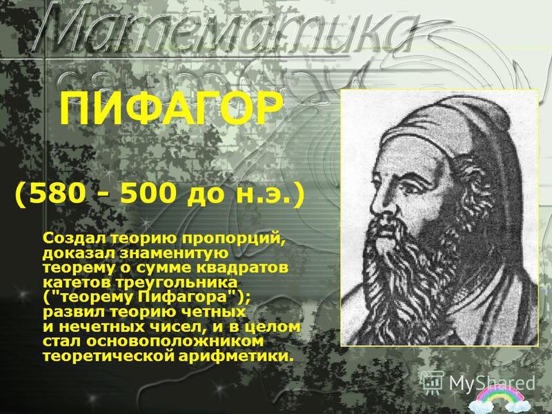 - (580 - 500 до н.э.) ПИФАГОР Создал теорию пропорций, доказал знаменитую теорему о сумме квадратов катетов треугольника (теорему Пифагора); развил теорию четных и нечетных чисел, и в целом стал основоположником теоретической арифметики.