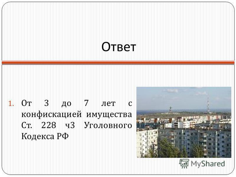 Ответ 1. От 3 до 7 лет с конфискацией имущества Ст. 228 ч 3 Уголовного Кодекса РФ