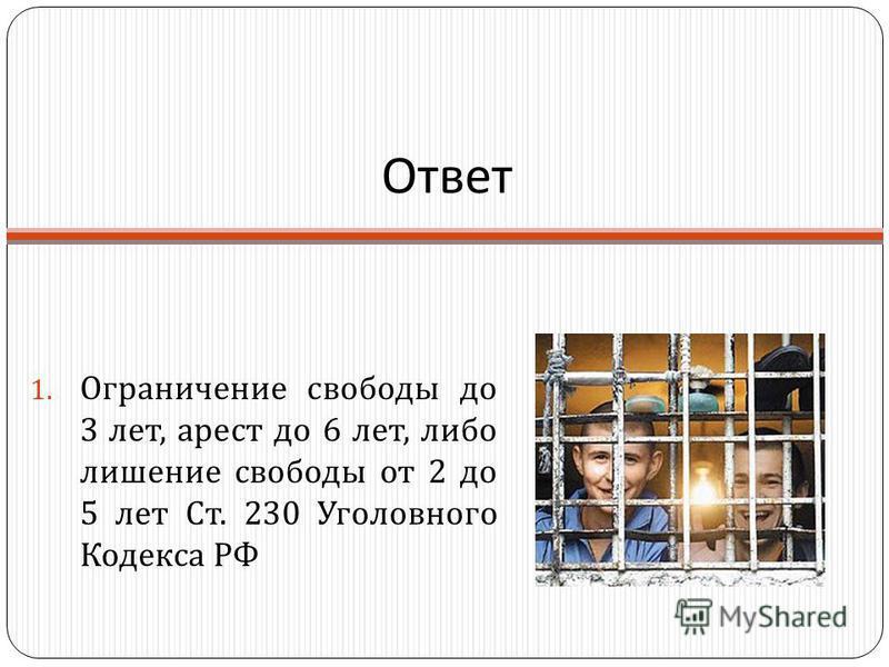 Ответ 1. Ограничение свободы до 3 лет, арест до 6 лет, либо лишение свободы от 2 до 5 лет Ст. 230 Уголовного Кодекса РФ