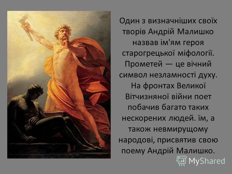 Один з визначніших своїх творів Андрій Малишко назвав ім'ям героя старогрецької міфології. Прометей це вічний символ незламності духу. На фронтах Великої Вітчизняної війни поет побачив багато таких нескорених людей. їм, а також невмирущому народові,