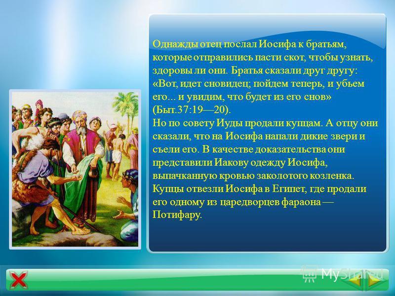 Библейские сказания повествуют о предках еврейских племен. В Ветхом Завете излагается история целого народа как предание об одной большой семье. Родоначальниками евреев считались Авраам, его сын Исаак и внук Иаков. Иосиф был любимцем своего отца Иако
