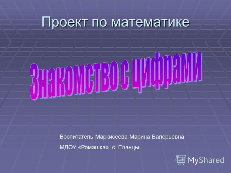 Проект по математике Воспитатель Маркисеева Марина Валерьевна МДОУ «Ромашка» с. Еланцы