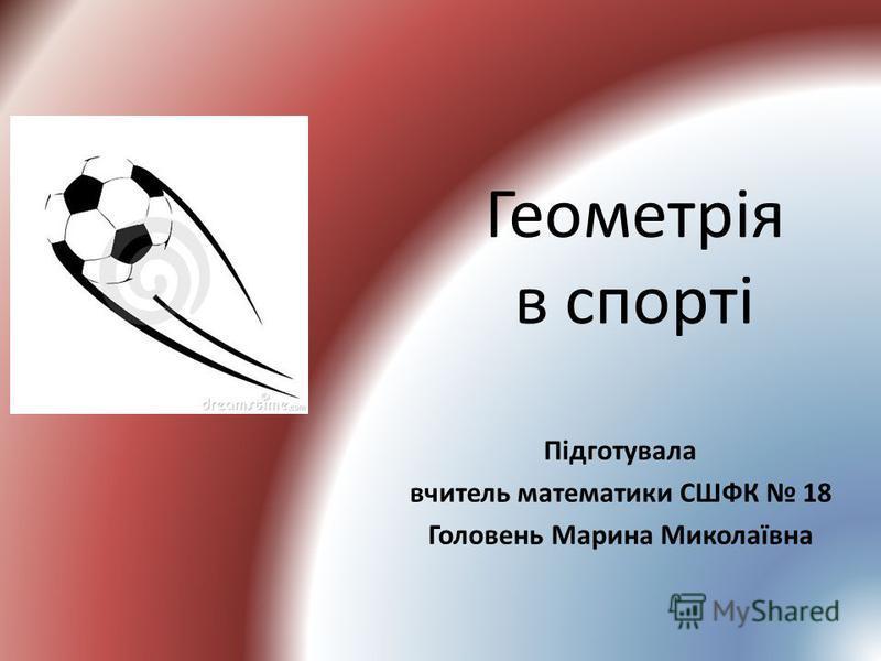 Геометрія в спорті Підготувала вчитель математики СШФК 18 Головень Марина Миколаївна